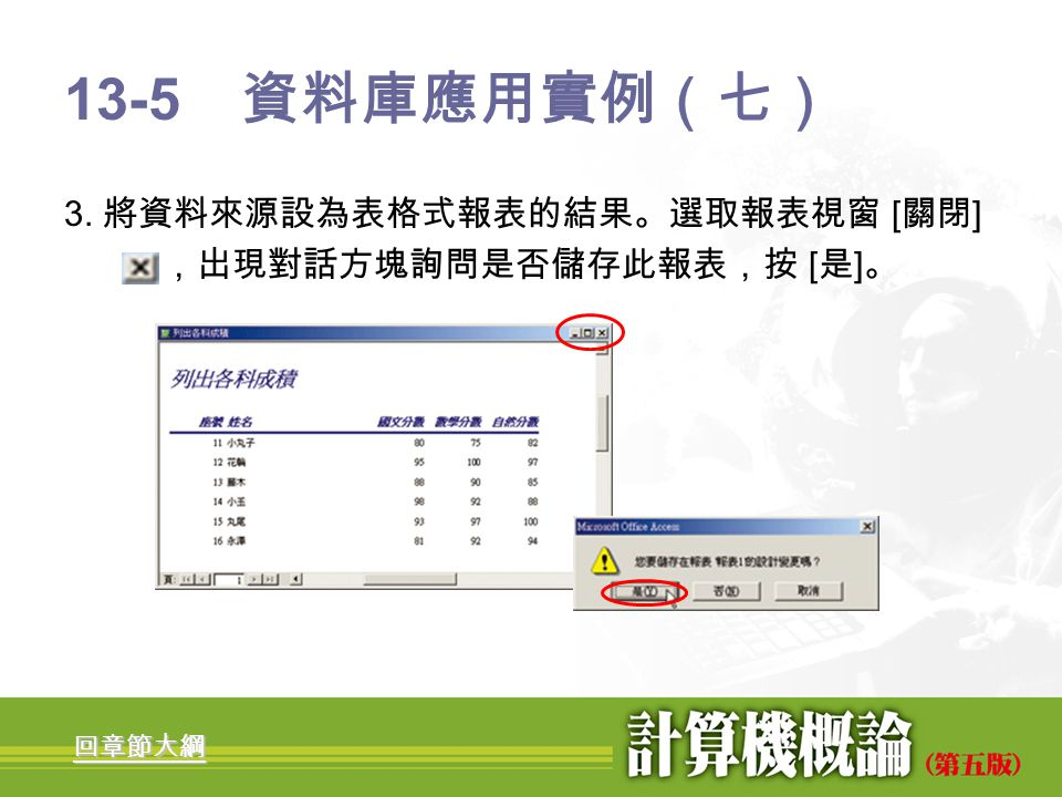 13-5 資料庫應用實例(七) 3. 將資料來源設為表格式報表的結果。選取報表視窗 [關閉] ,出現對話方塊詢問是否儲存此報表,按 [是]。